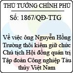 Quyết định số 1867/QĐ-TTG về việc ông nguyễn hồng trường thôi kiêm giữ chức chủ tịch hội đồng quản trị tập đoàn công nghiệp tàu thủy việt nam