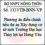 Thông báo 1327/TB-BNN-VP phương án điều chỉnh tiểu dự án xây dựng cơ sở mới trường đại học thủy lợi tại hưng yên