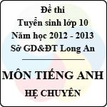 Đề thi tuyển sinh lớp 10 tỉnh Long An năm học 2012 - 2013 môn Tiếng Anh (Hệ chuyên) đề thi tuyển sinh lớp 10