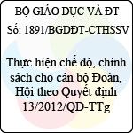 Công văn 1891/BGDĐT-CTHSSV thực hiện chế độ, chính sách cho cán bộ đoàn, hội theo quyết định 13/2012/qđ-ttg