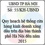 Kế hoạch 55/KH-UBND tổ chức thực hiện quy hoạch hệ thống cửa hàng kinh doanh xăng dầu trên địa bàn thành phố hà nội đến năm 2015