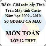Đề thi giải toán trên Máy tính bỏ túi tỉnh Cà Mau môn Toán lớp 12 THPT năm học 2009 - 2010 đề thi giải toán trên máy tính