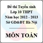 Đề thi tuyển sinh lớp 10 THPT thành phố Hà Nội năm 2012 - 2013 môn Toán đề thi tuyển sinh lớp 10