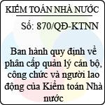 Quyết định 870/QĐ-KTNN về việc ban hành quy định về phân cấp quản lý cán bộ, công chức và người lao động của kiểm toán nhà nước