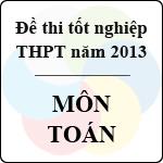 Đề thi tốt nghiệp THPT năm 2013 môn Toán (Hệ Phổ Thông) - Có đáp án bộ gd&đt