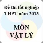 Đề thi tốt nghiệp THPT năm 2013 môn Vật lý (Hệ Phổ Thông) - Có đáp án bộ gd&đt