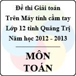 Đề thi giải toán trên Máy tính cầm tay lớp 12 THPT tỉnh Quảng Trị năm 2013 môn Toán - Có đáp án đề thi giải toán trên máy tính