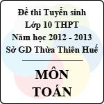 Đề thi tuyển sinh lớp 10 THPT tỉnh Thừa Thiên Huế năm học 2012 - 2013 môn Toán - Có đáp án đề thi tuyển sinh lớp 10 tỉnh thừa thiên huế