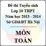 Đề thi tuyển sinh lớp 10 THPT TP Hà Nội năm học 2013 - 2014 môn Toán - Có đáp án đề thi tuyển sinh lớp 10 ở hà nội