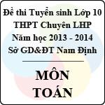 Đề thi tuyển sinh lớp 10 THPT chuyên Lê Hồng Phong tỉnh Nam Định năm học 2013 - 2014 môn Toán đề thi tuyển sinh lớp 10 tỉnh nam định